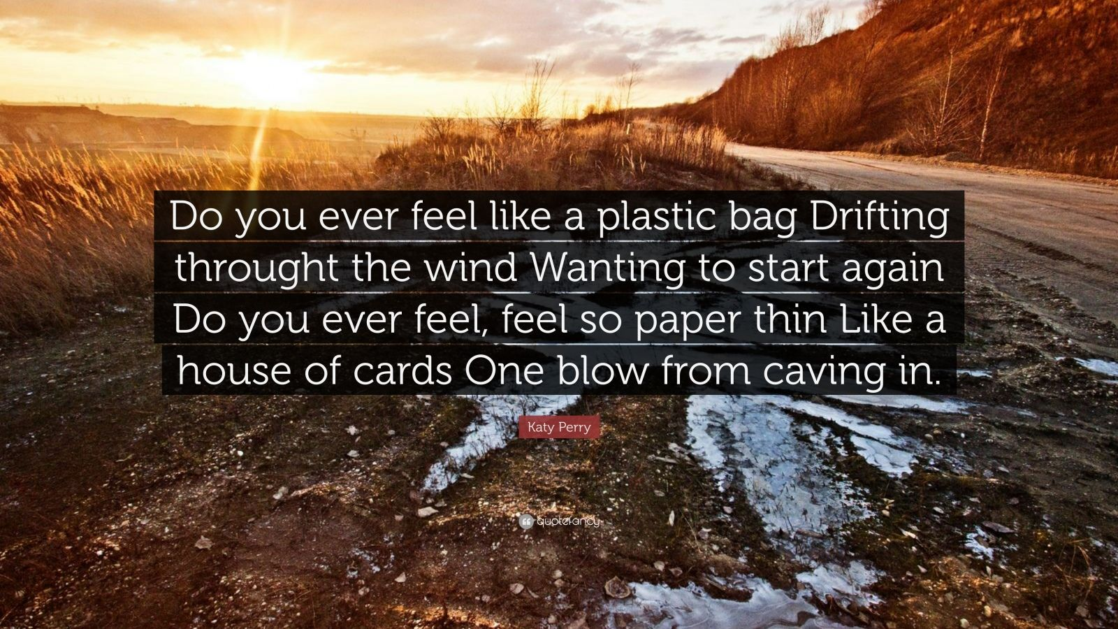 """Katy Perry Quote: """"Do you ever feel like a plastic bag Drifting throught the wind Wanting to start again Do you ever feel, feel so paper thin Like a house of cards One blow from caving in."""""""