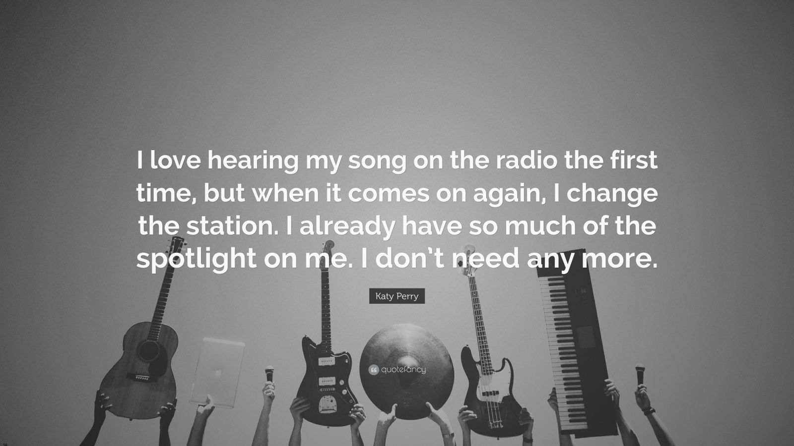 """Katy Perry Quote: """"I love hearing my song on the radio the first time, but when it comes on again, I change the station. I already have so much of the spotlight on me. I don't need any more."""""""