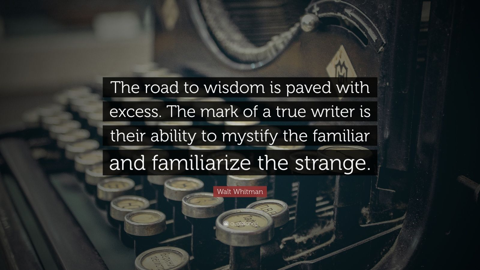 "Walt Whitman Quote: ""The road to wisdom is paved with excess.   The mark of a true writer is their ability to mystify the familiar and familiarize the strange."""