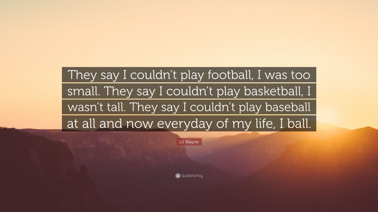 """Lil Wayne Quote: """"They say I couldn't play football, I was too small. They say I couldn't play basketball, I wasn't tall. They say I couldn't play baseball at all and now everyday of my life, I ball."""""""