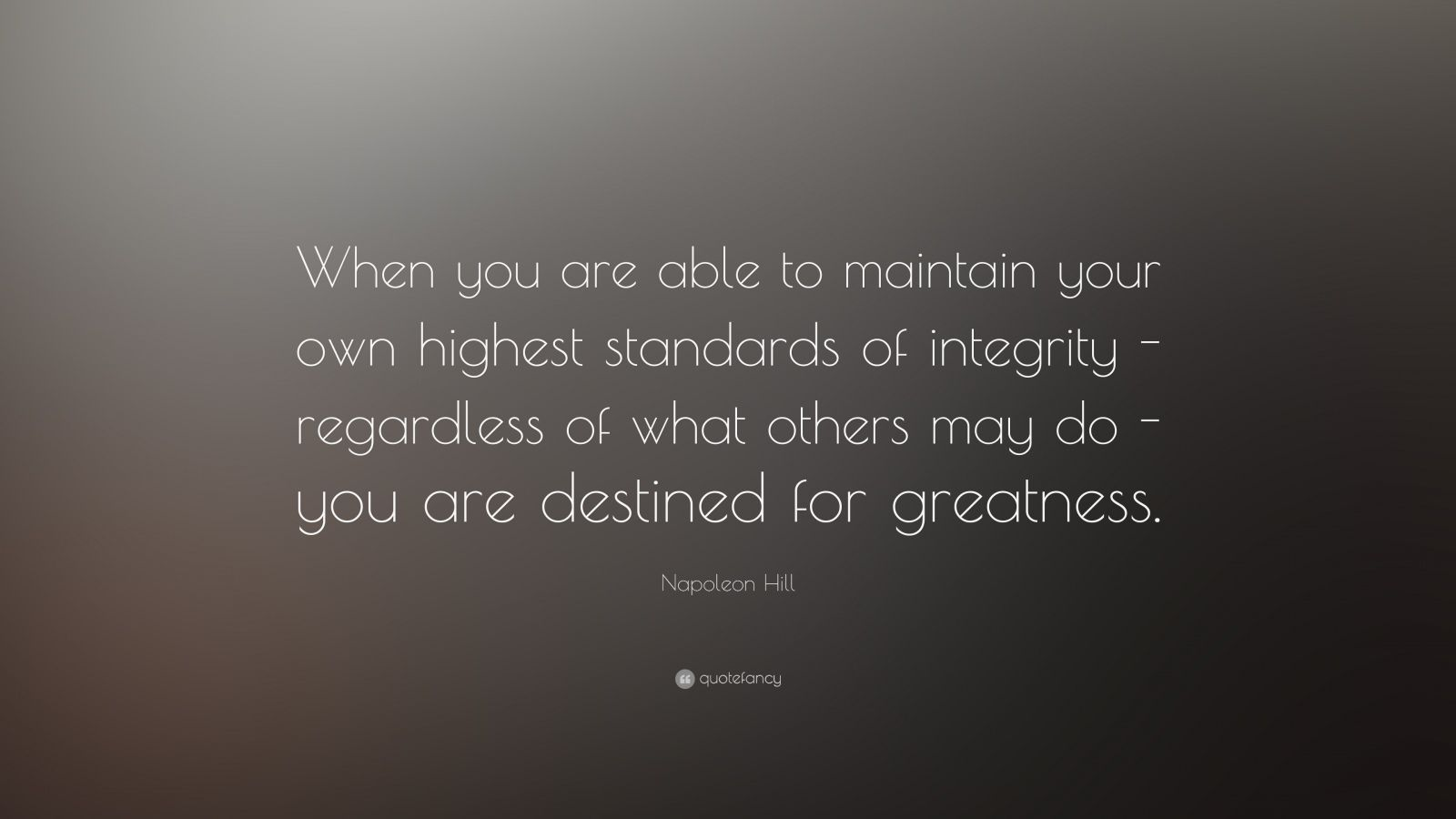 "Napoleon Hill Quote: ""When you are able to maintain your own highest standards of integrity - regardless of what others may do - you are destined for greatness."""