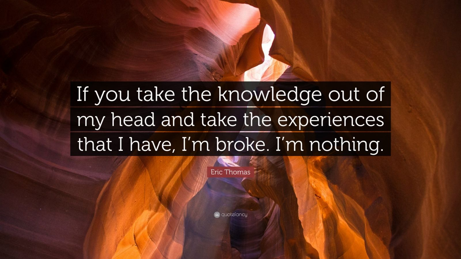 """Eric Thomas Quote: """"If you take the knowledge out of my head and take the experiences that I have, I'm broke. I'm nothing."""""""