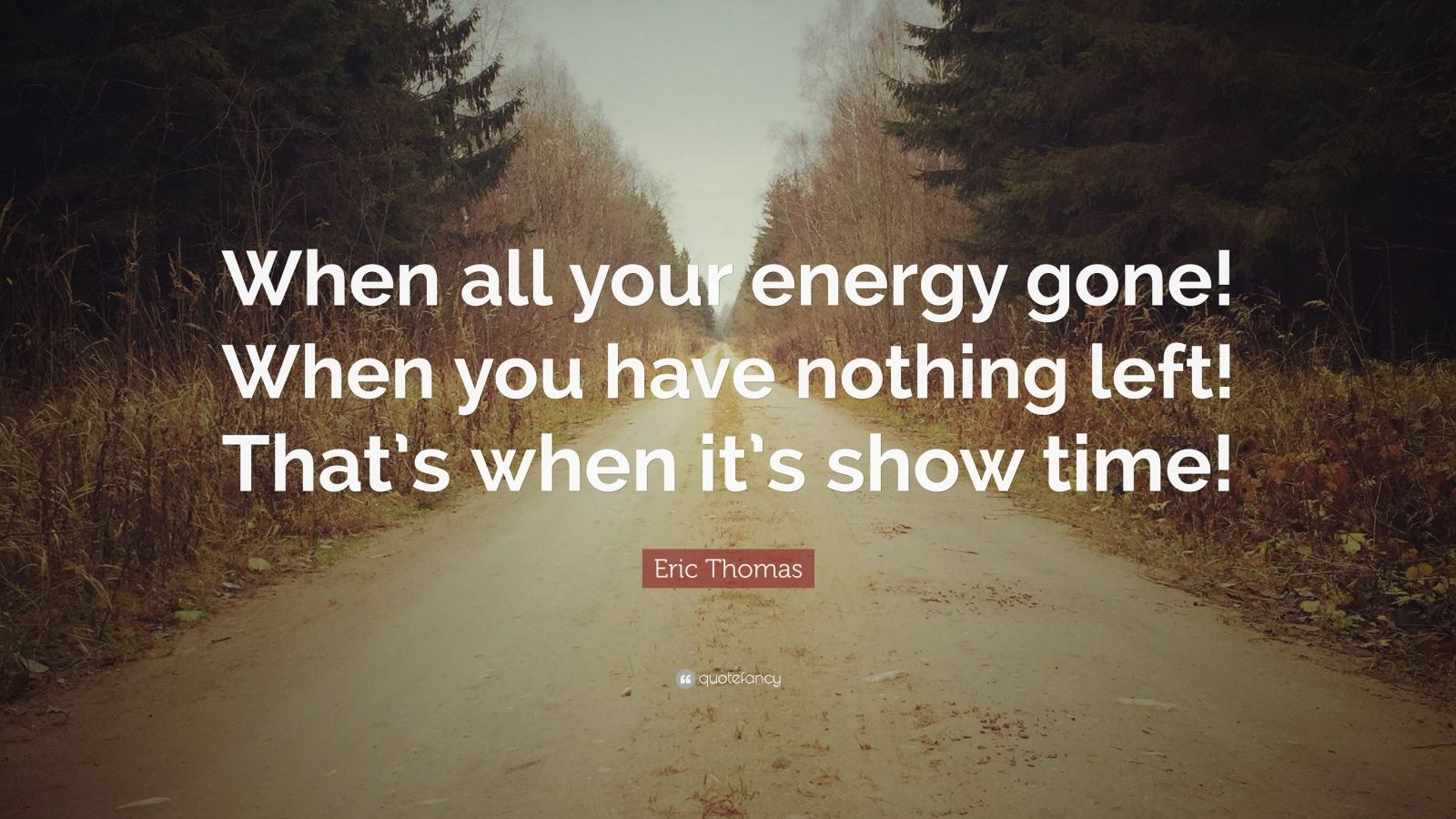 "Eric Thomas Quote: ""When all your energy gone! When you have nothing left! That's when it's show time!"""