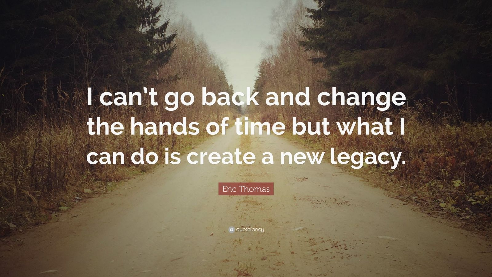 "Eric Thomas Quote: ""I can't go back and change the hands of time but what I can do is create a new legacy."""