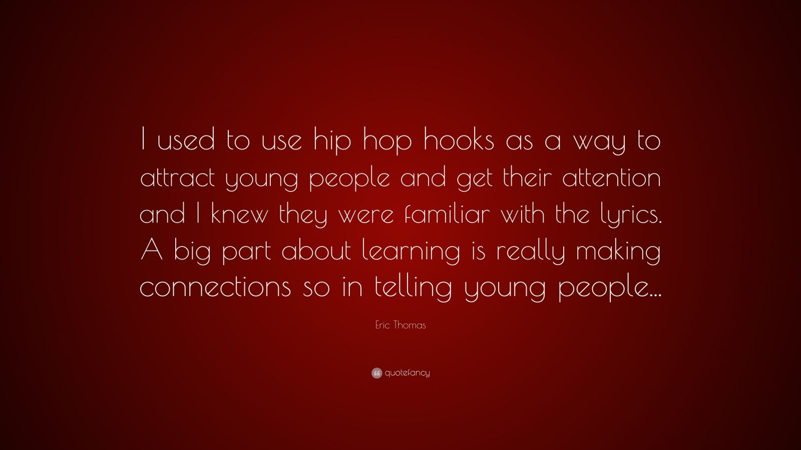 """Eric Thomas Quote: """"I used to use hip hop hooks as a way to attract young people and get their attention and I knew they were familiar with the lyrics. A big part about learning is really making connections so in telling young people..."""""""