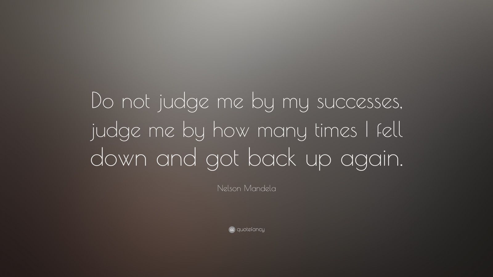 "Nelson Mandela Quote: ""Do not judge me by my successes, judge me by how many times I fell down and got back up again."""