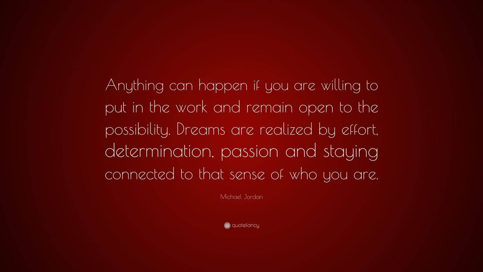 "Michael Jordan Quote: ""Anything can happen if you are willing to put in the work and remain open to the possibility. Dreams are realized by effort, determination, passion and staying connected to that sense of who you are."""