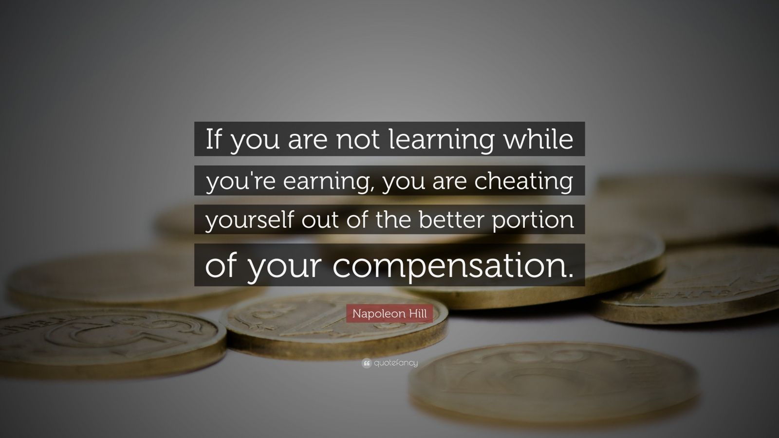 """Napoleon Hill Quote: """"If you are not learning while you're earning, you are cheating yourself out of the better portion of your compensation."""""""