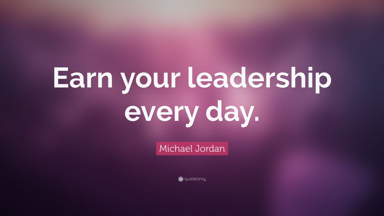 """Michael Jordan Quote: """"Earn your leadership every day."""""""
