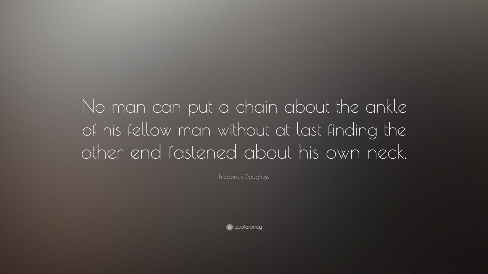"Frederick Douglass Quote: ""No man can put a chain about the ankle of his fellow man without at last finding the other end fastened about his own neck."""