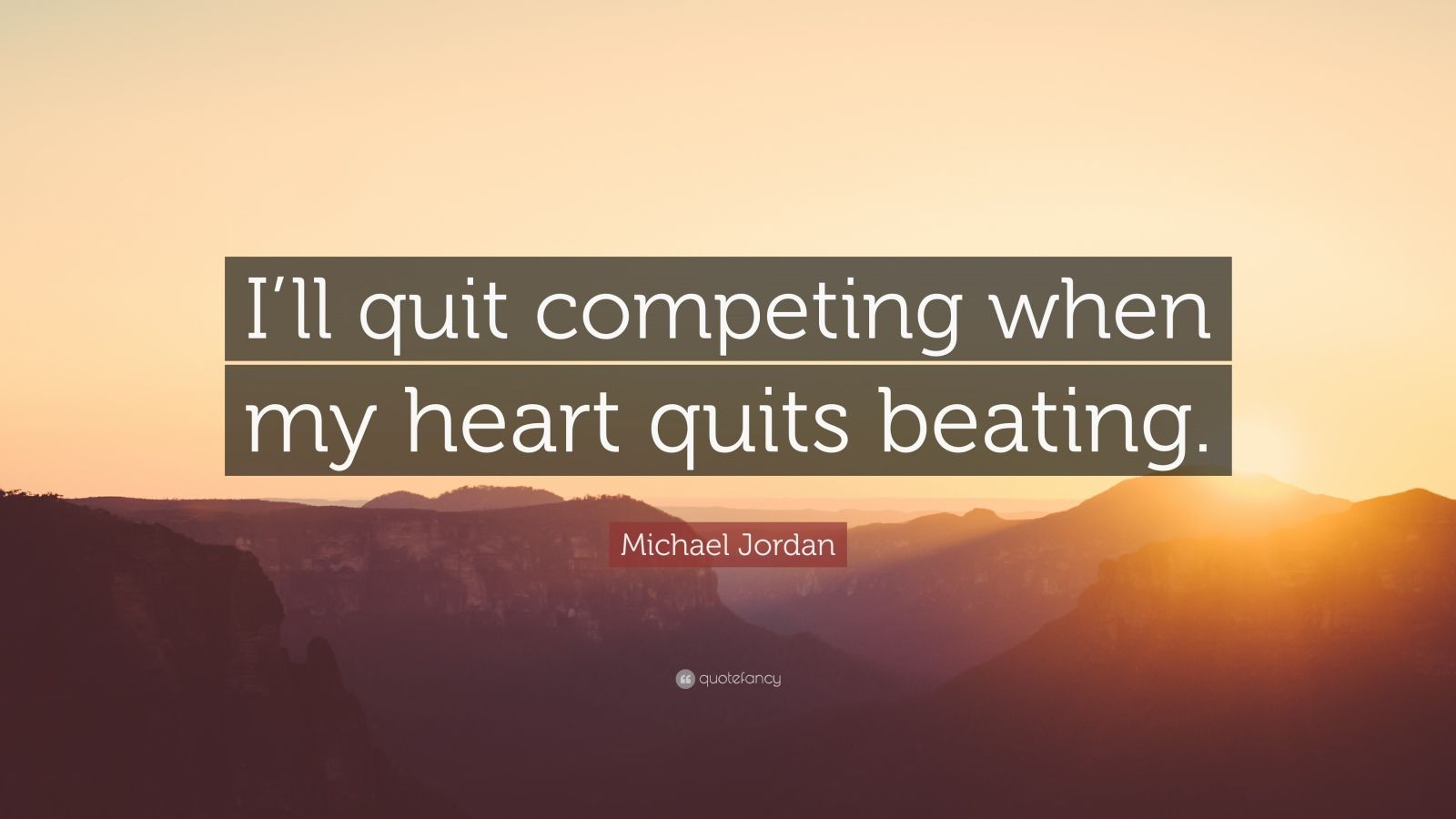"""Michael Jordan Quote: """"I'll quit competing when my heart quits beating."""""""
