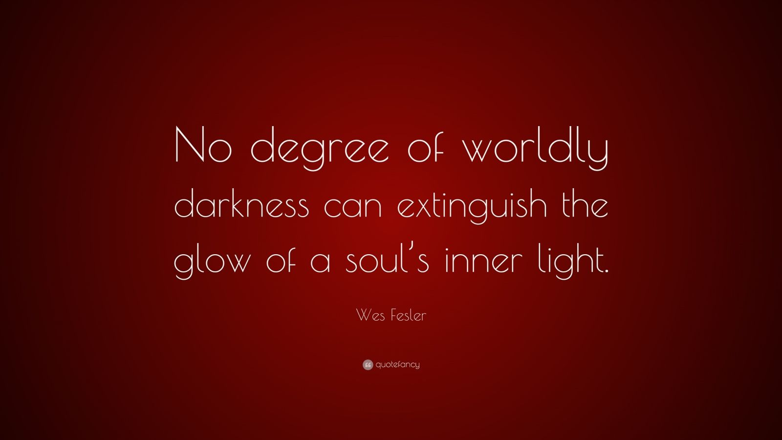 """Wes Fesler Quote: """"No degree of worldly darkness can extinguish the glow of a soul's inner light."""""""