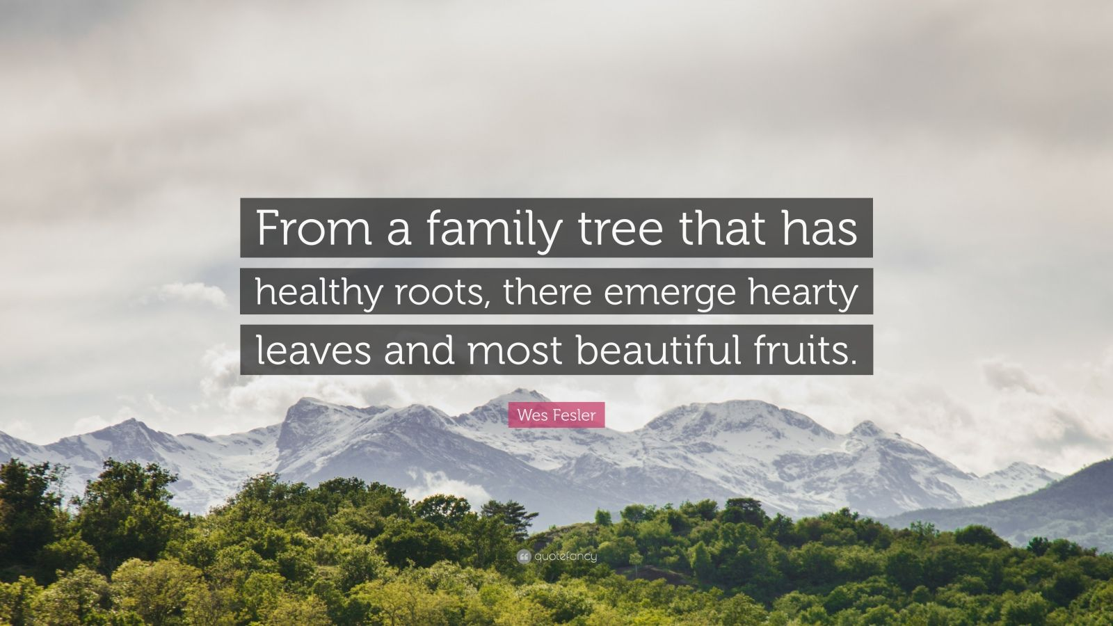 """Wes Fesler Quote: """"From a family tree that has healthy roots, there emerge hearty leaves and most beautiful fruits."""""""