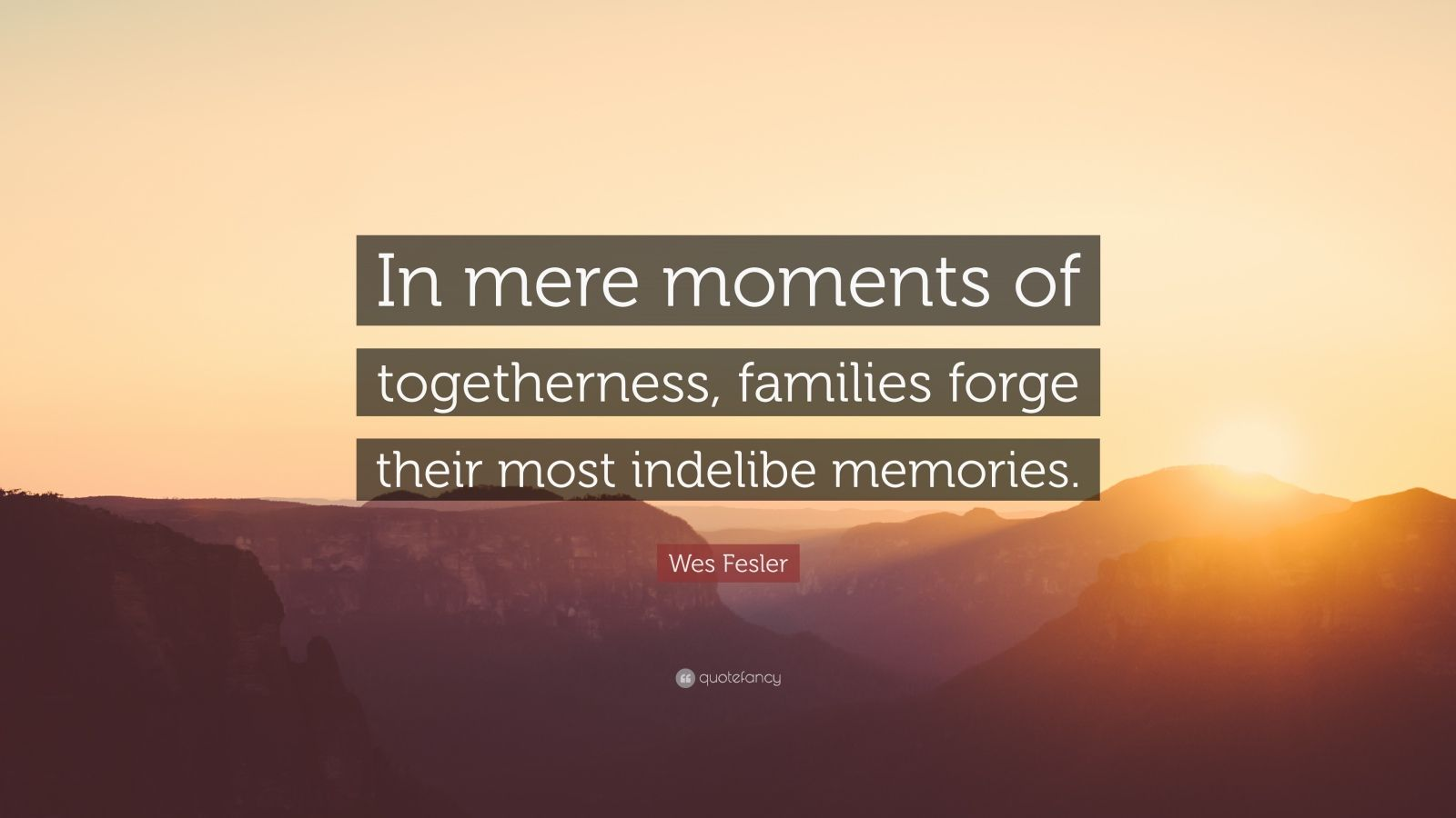 """Wes Fesler Quote: """"In mere moments of togetherness, families forge their most indelibe memories."""""""