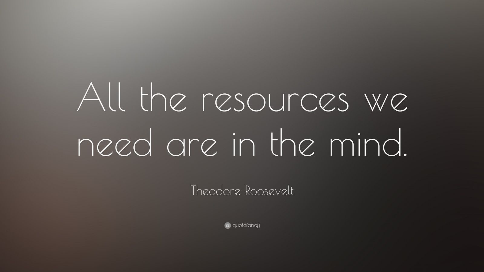 """Theodore Roosevelt Quote: """"All the resources we need are in the mind. """""""