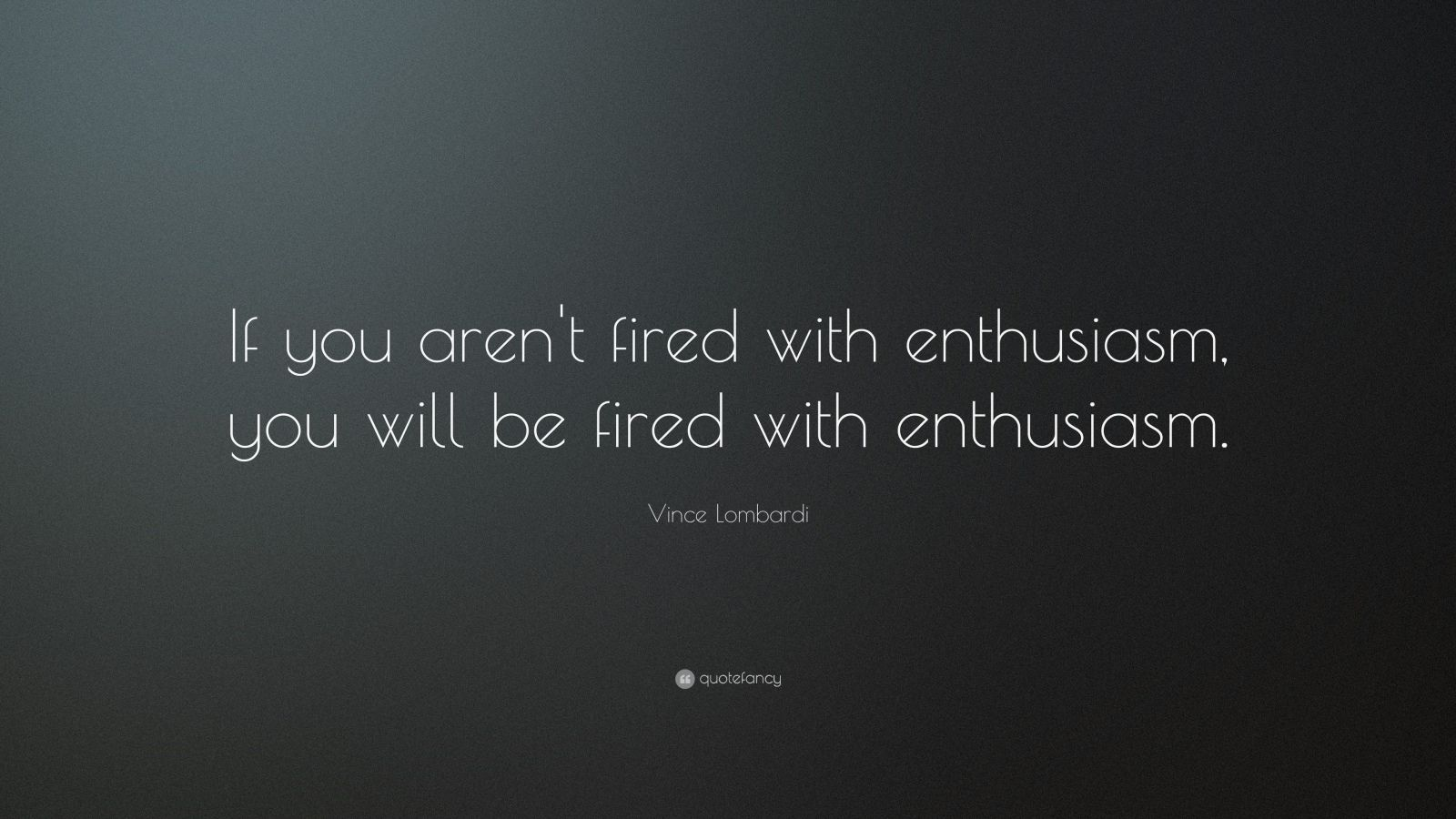 """Vince Lombardi Quote: """"If you aren't fired with enthusiasm, you will be fired with enthusiasm.    """""""
