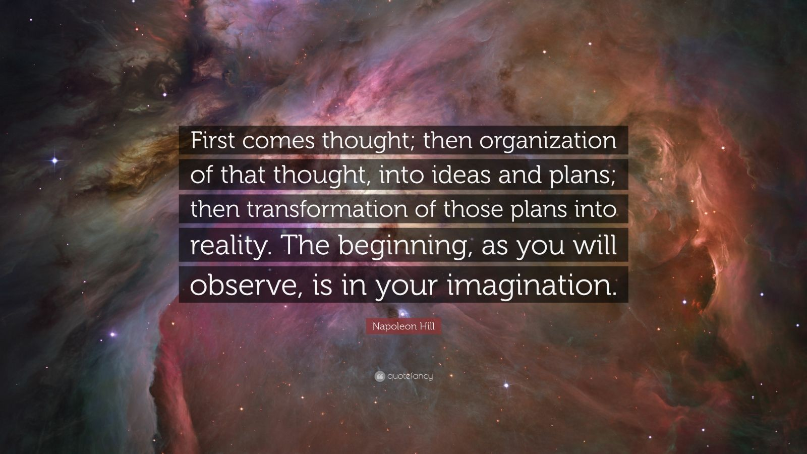 """Napoleon Hill Quote: """"First comes thought; then organization of that thought, into ideas and plans; then transformation of those plans into reality. The beginning, as you will observe, is in your imagination."""""""