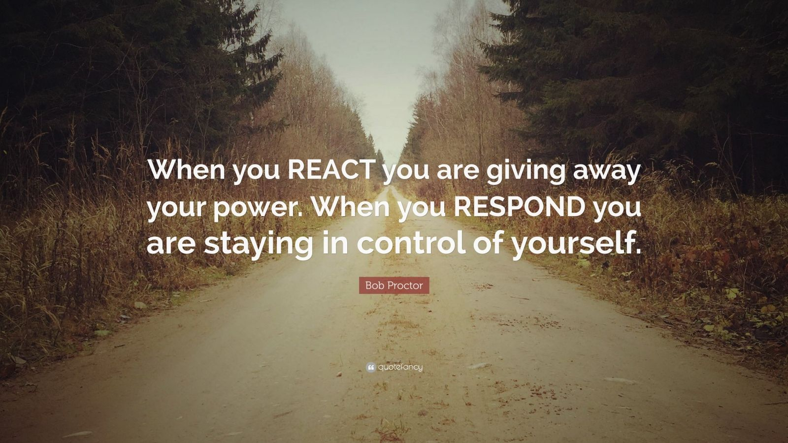 "Bob Proctor Quote: ""When you REACT you are giving away your power. When you RESPOND you are staying in control of yourself."""