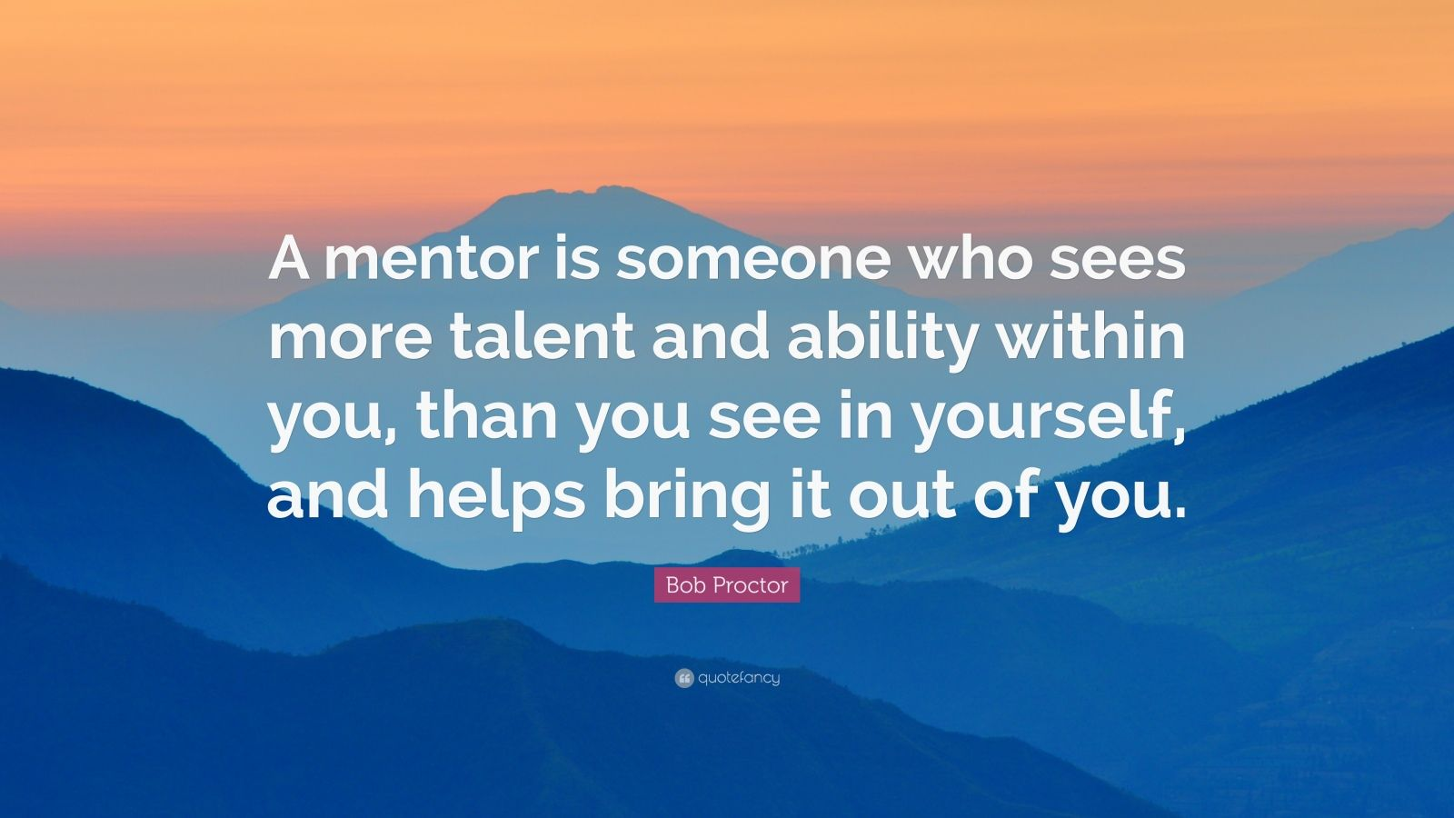"Bob Proctor Quote: ""A mentor is someone who sees more talent and ability within you, than you see in yourself, and helps bring it out of you."""