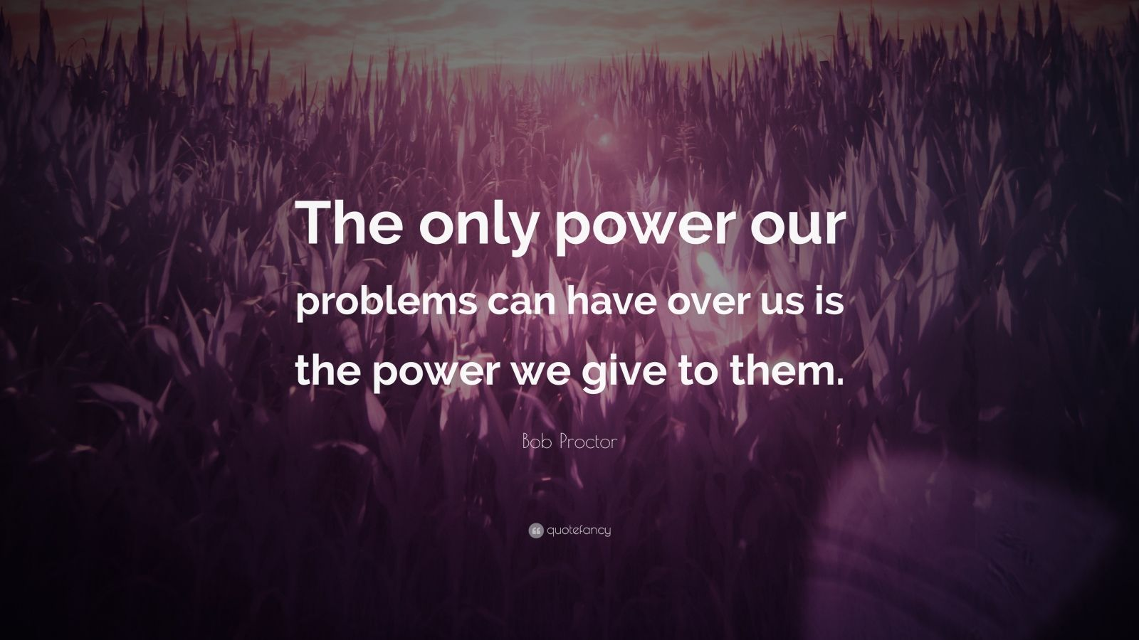"""Bob Proctor Quote: """"The only power our problems can have over us is the power we give to them."""""""
