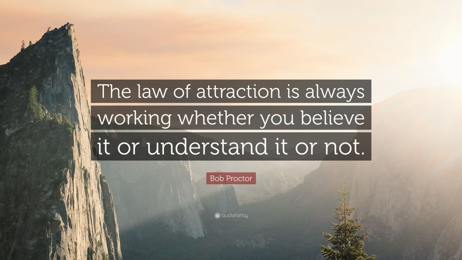"Bob Proctor Quote: ""The law of attraction is always working whether you believe it or understand it or not."""