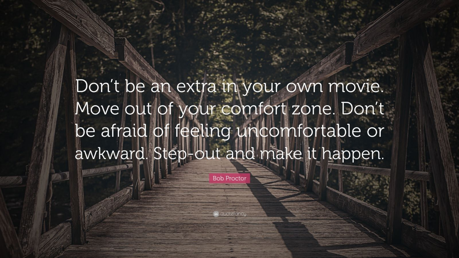 """Bob Proctor Quote: """"Don't be an extra in your own movie. Move out of your comfort zone. Don't be afraid of feeling uncomfortable or awkward. Step-out and make it happen."""""""