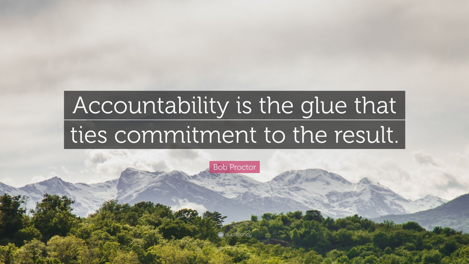 "Bob Proctor Quote: ""Accountability is the glue that ties commitment to the result."""