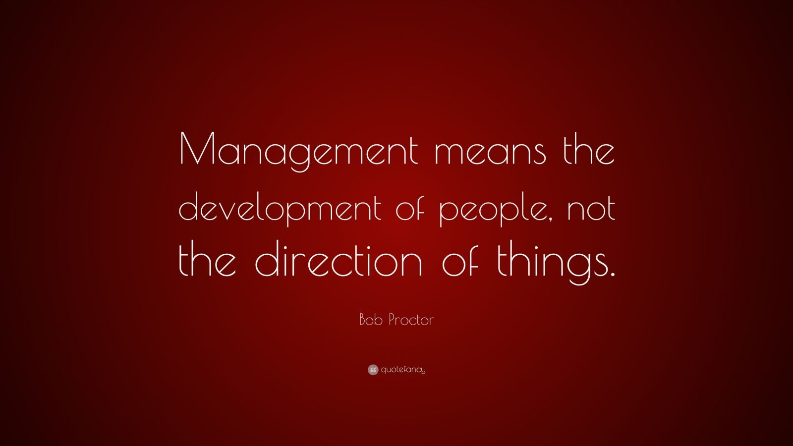 """Bob Proctor Quote: """"Management means the development of people, not the direction of things."""""""