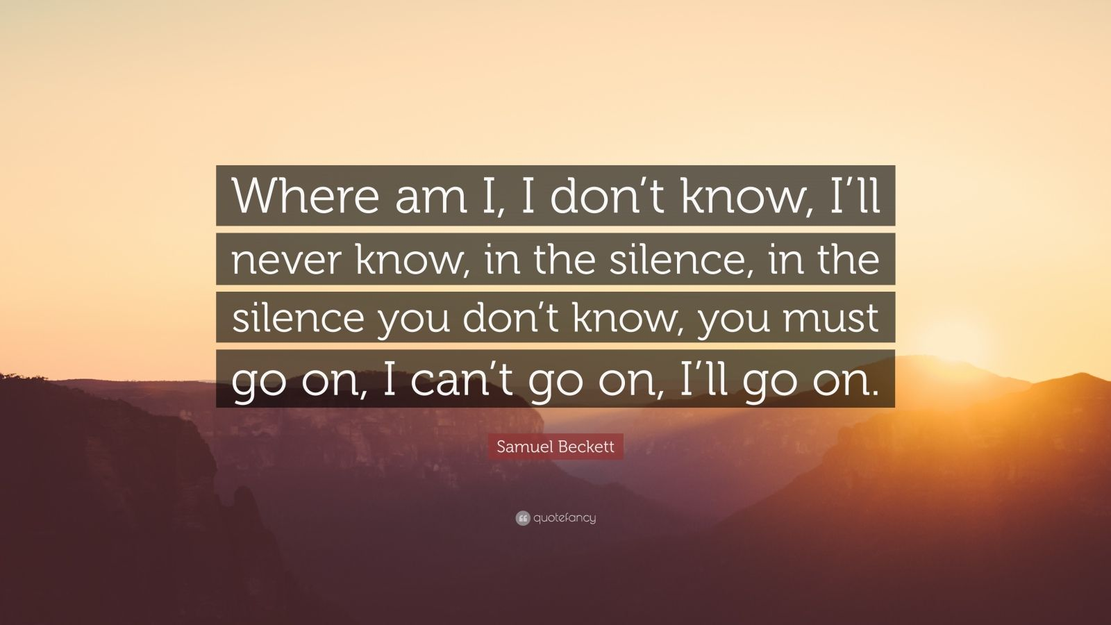 """Samuel Beckett Quote: """"Where am I, I don't know, I'll never know, in the silence, in the silence you don't know, you must go on, I can't go on, I'll go on."""""""