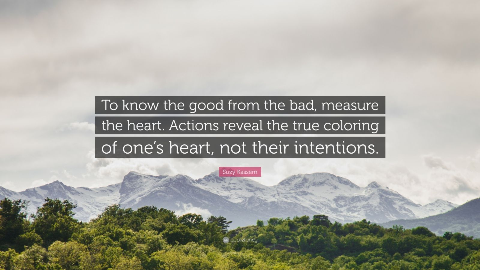 "Suzy Kassem Quote: ""To know the good from the bad, measure the heart. Actions reveal the true coloring of one's heart, not their intentions."""