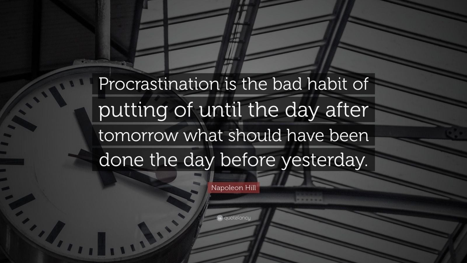 """Napoleon Hill Quote: """"Procrastination is the bad habit of putting of until the day after tomorrow what should have been done the day before yesterday."""""""