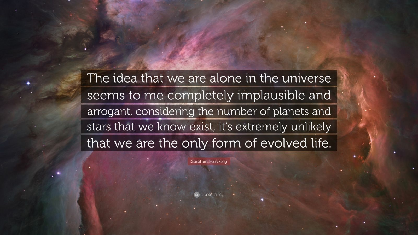 """Stephen Hawking Quote: """"The idea that we are alone in the universe seems to me completely implausible and arrogant, considering the number of planets and stars that we know exist, it's extremely unlikely that we are the only form of evolved life."""""""