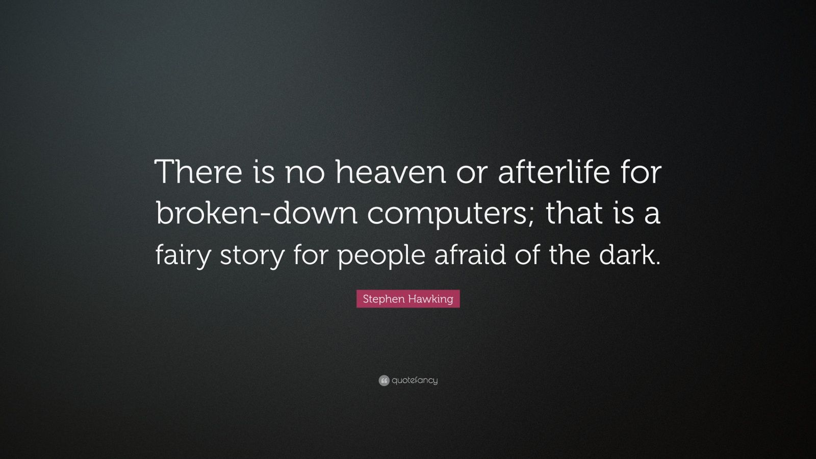 "Stephen Hawking Quote: ""There is no heaven or afterlife for broken-down computers; that is a fairy story for people afraid of the dark."""