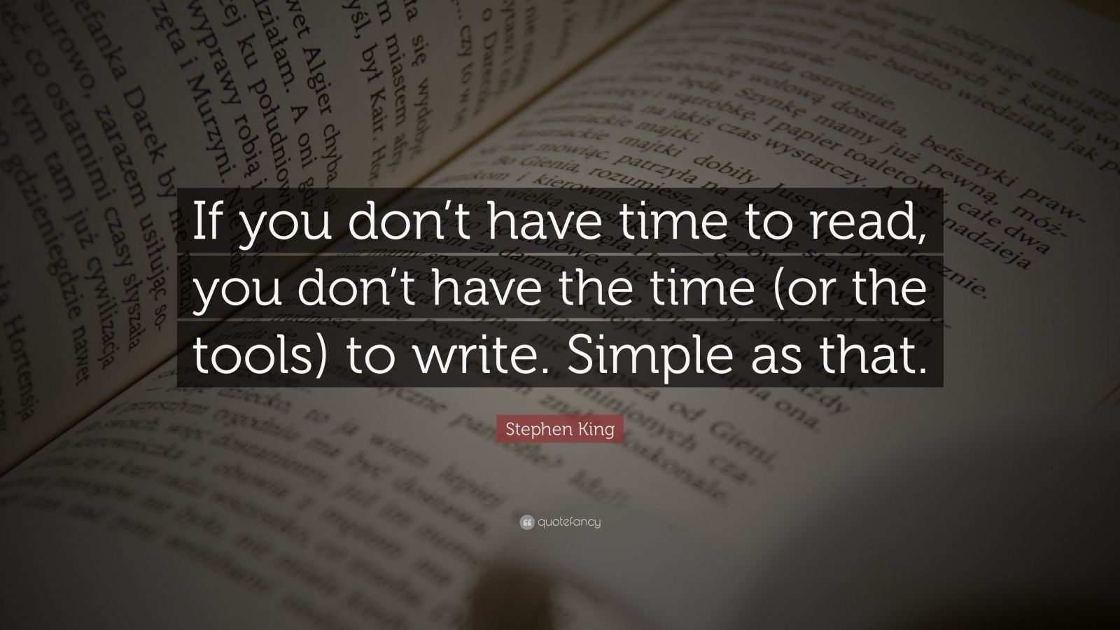 "Stephen King Quote: ""If you don't have time to read, you don't have the time (or the tools) to write. Simple as that."""
