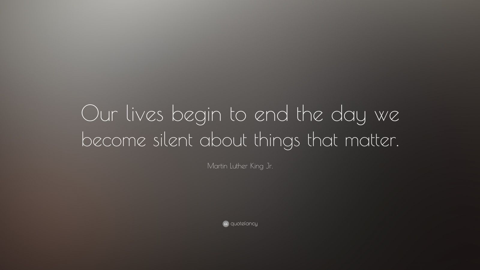 our lives begin to end the day we become silent about the things that matter martin luther king jr Martin luther king jr speech on pulpit, selma, al, march 8, 1965 often condensed into our lives begin to end the day we become silent about things that matter.