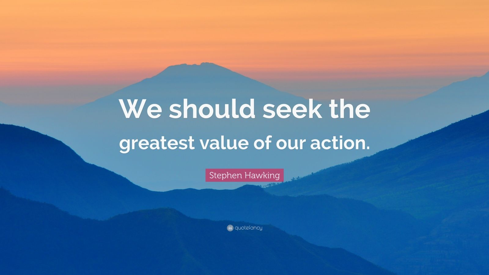 """Stephen Hawking Quote: """"We should seek the greatest value of our action."""""""