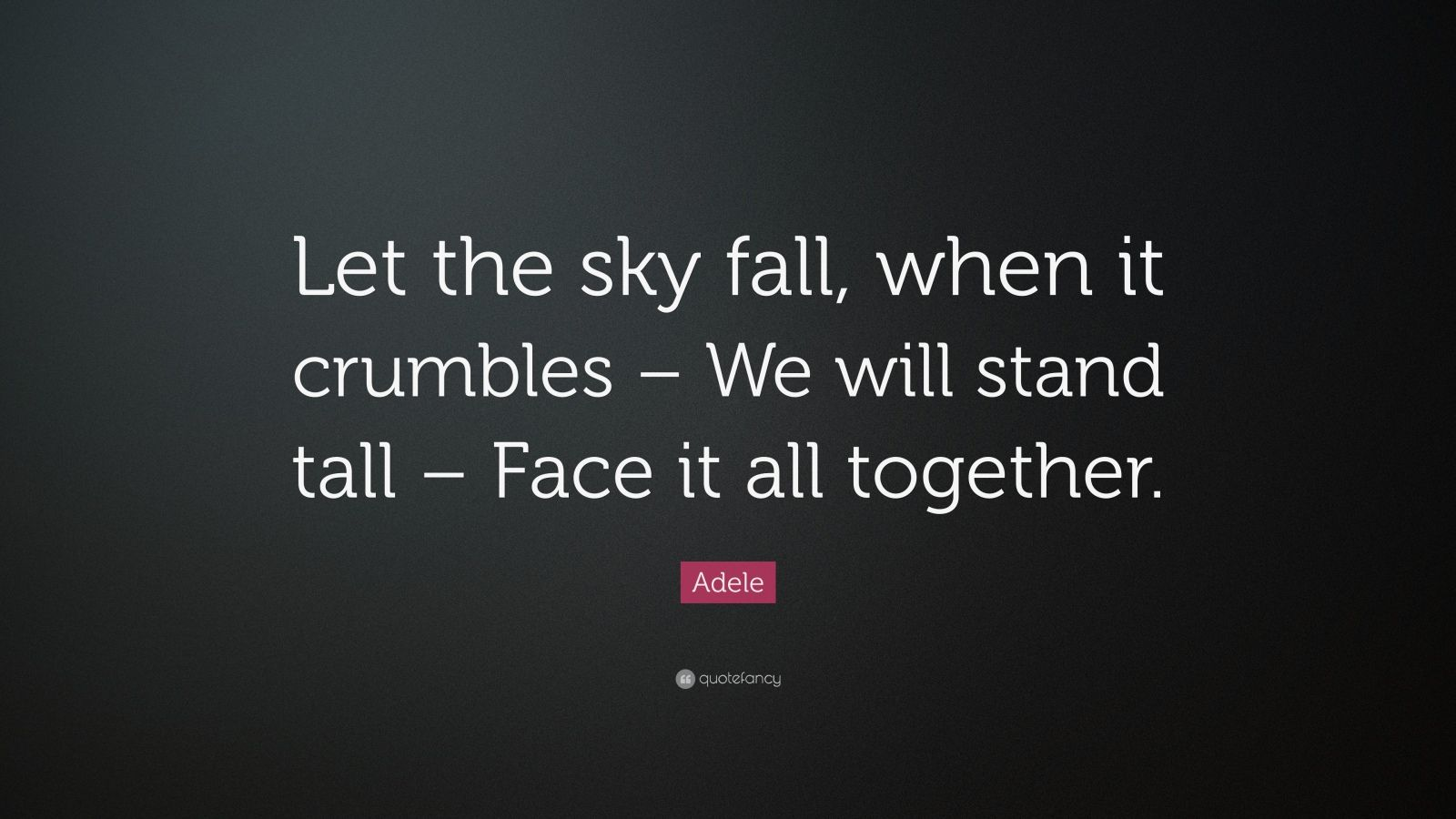 """Adele Quote: """"Let the sky fall, when it crumbles – We will stand tall – Face it all together."""""""
