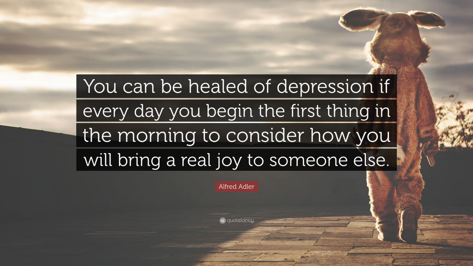 """Alfred Adler Quote: """"You can be healed of depression if every day you begin the first thing in the morning to consider how you will bring a real joy to someone else."""""""