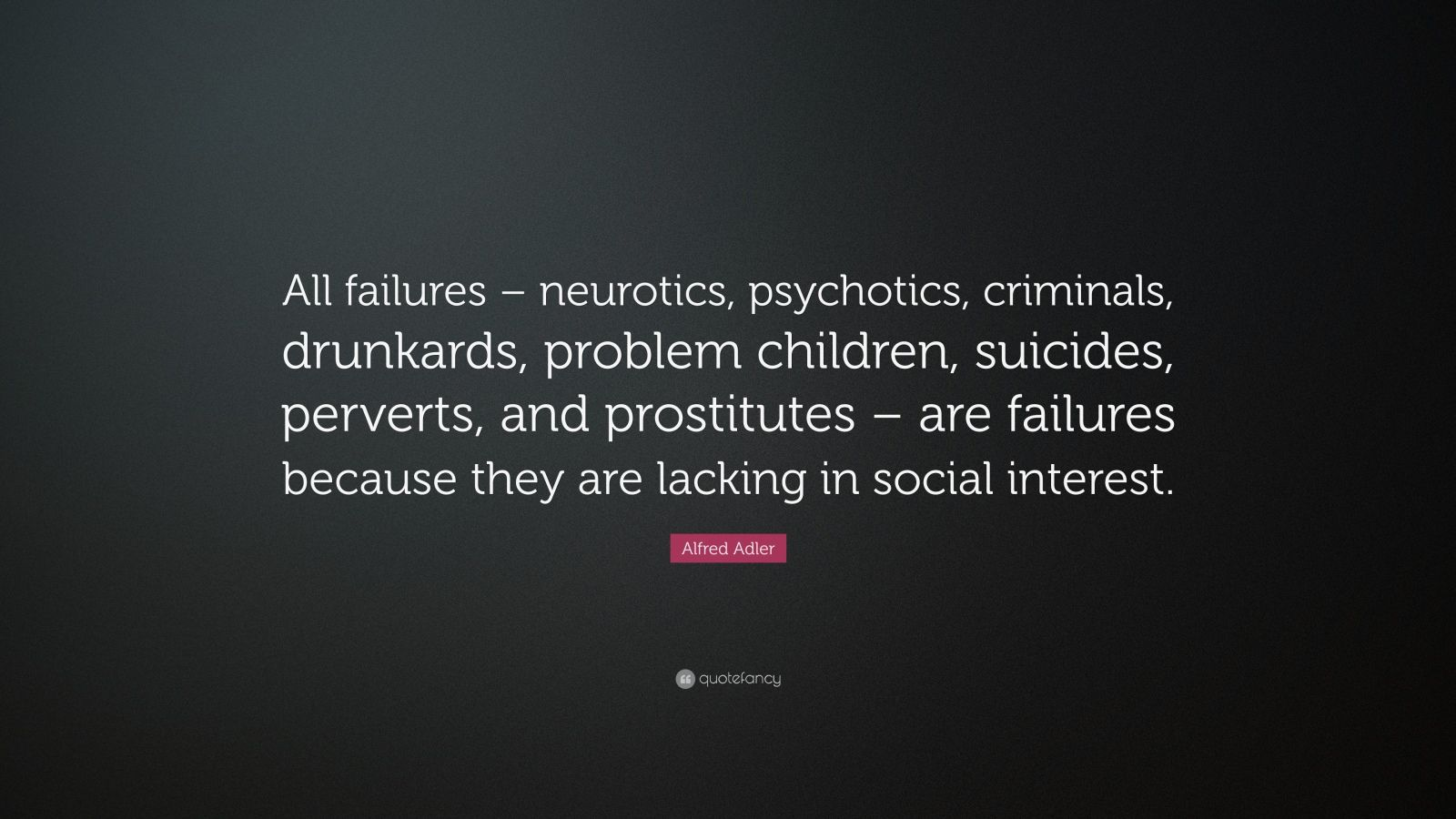 "Alfred Adler Quote: ""All failures – neurotics, psychotics, criminals, drunkards, problem children, suicides, perverts, and prostitutes – are failures because they are lacking in social interest."""