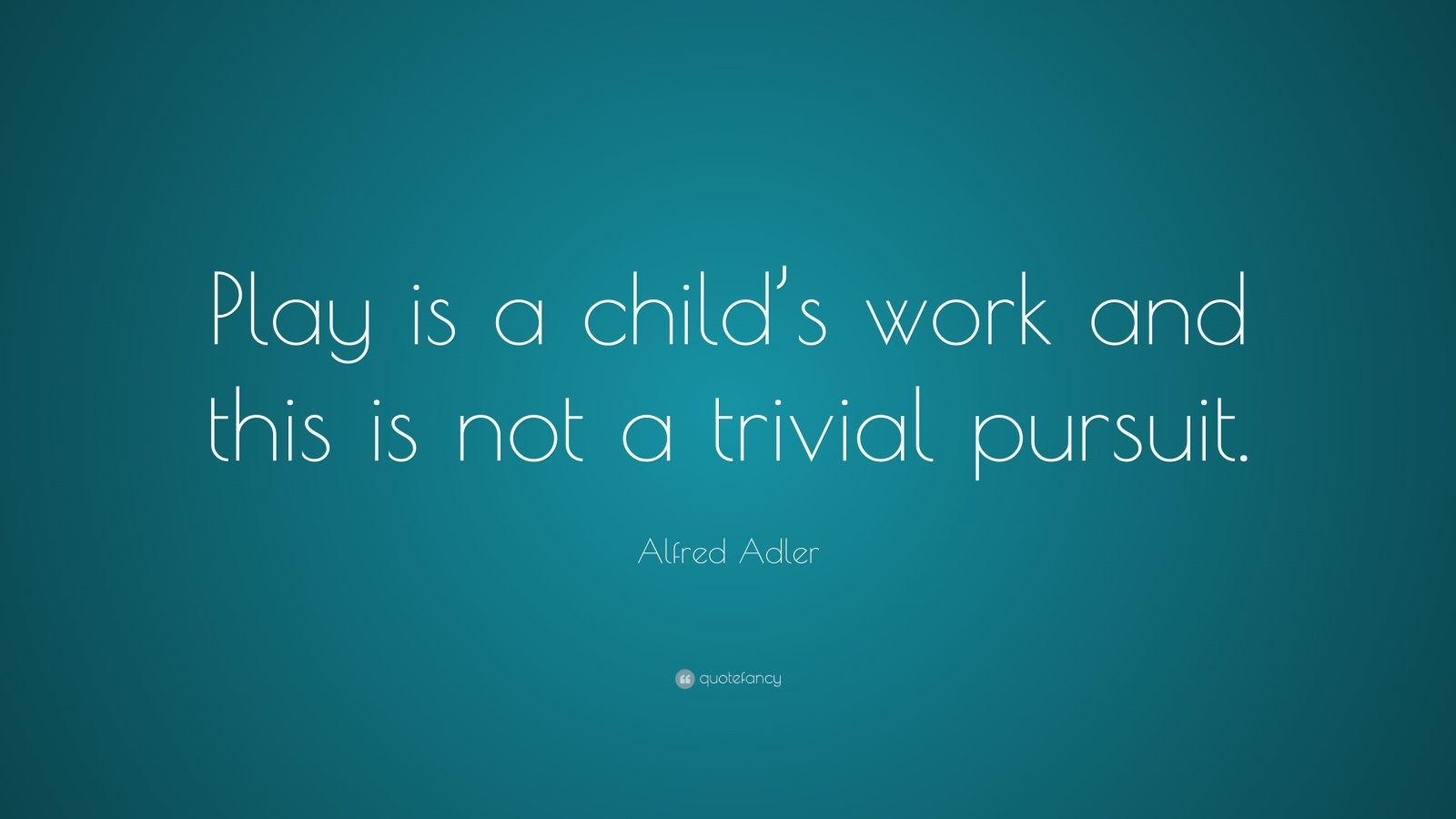 """Alfred Adler Quote: """"Play is a child's work and this is not a trivial pursuit."""""""
