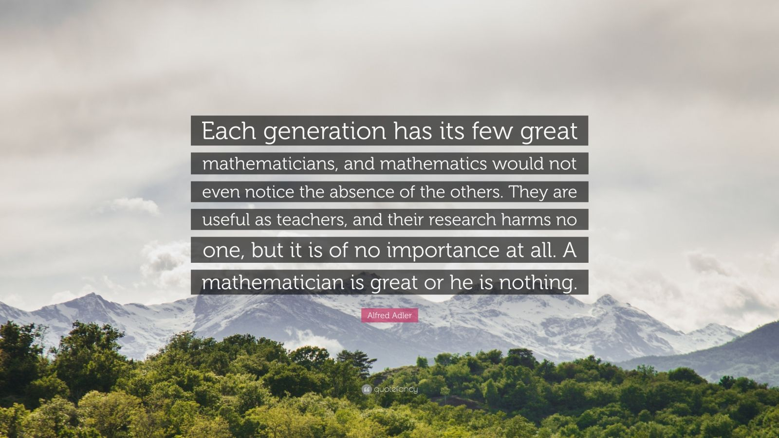 """Alfred Adler Quote: """"Each generation has its few great mathematicians, and mathematics would not even notice the absence of the others. They are useful as teachers, and their research harms no one, but it is of no importance at all. A mathematician is great or he is nothing."""""""
