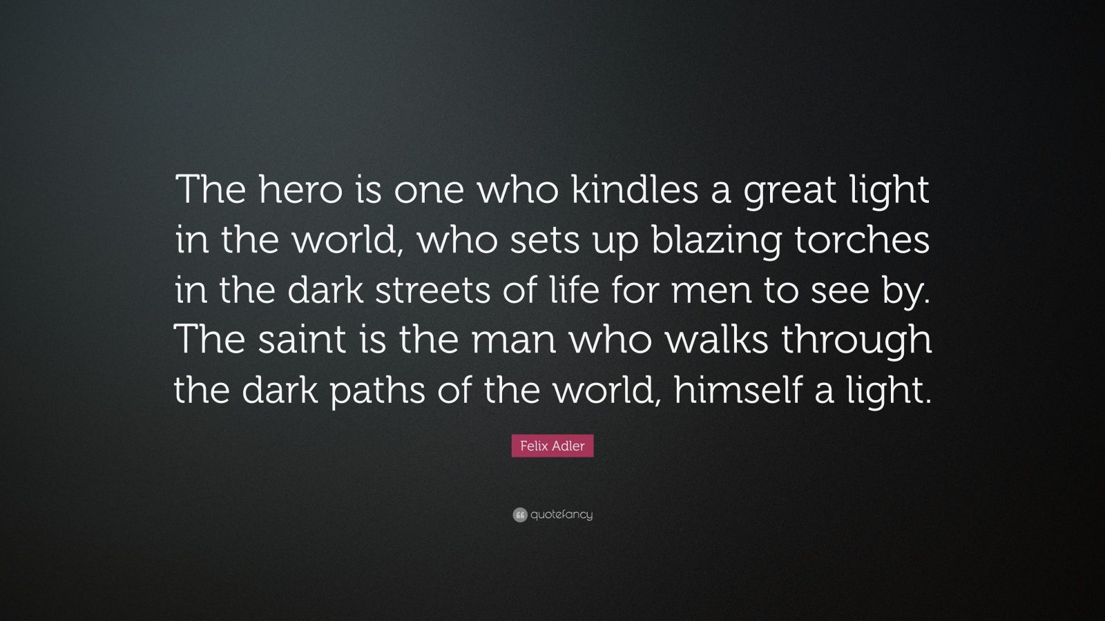 """Felix Adler Quote: """"The hero is one who kindles a great light in the world, who sets up blazing torches in the dark streets of life for men to see by. The saint is the man who walks through the dark paths of the world, himself a light."""""""