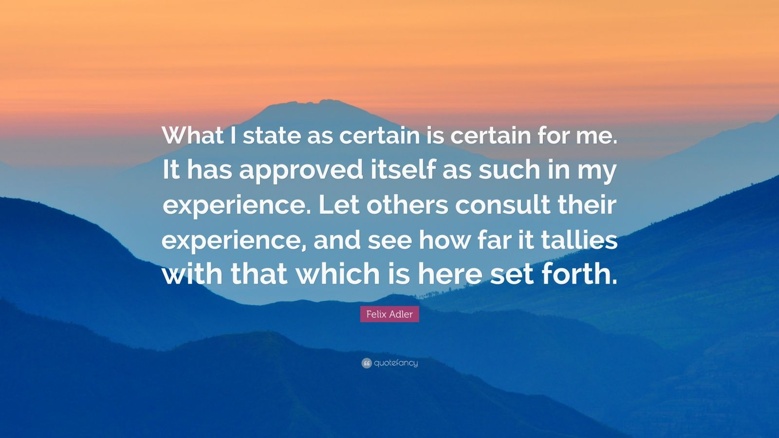"Felix Adler Quote: ""What I state as certain is certain for me. It has approved itself as such in my experience. Let others consult their experience, and see how far it tallies with that which is here set forth."""