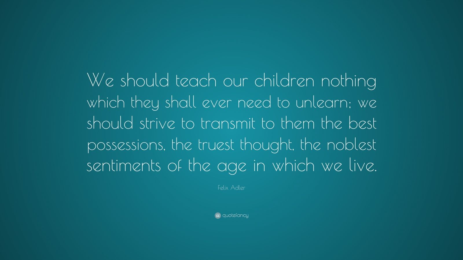 "Felix Adler Quote: ""We should teach our children nothing which they shall ever need to unlearn; we should strive to transmit to them the best possessions, the truest thought, the noblest sentiments of the age in which we live."""