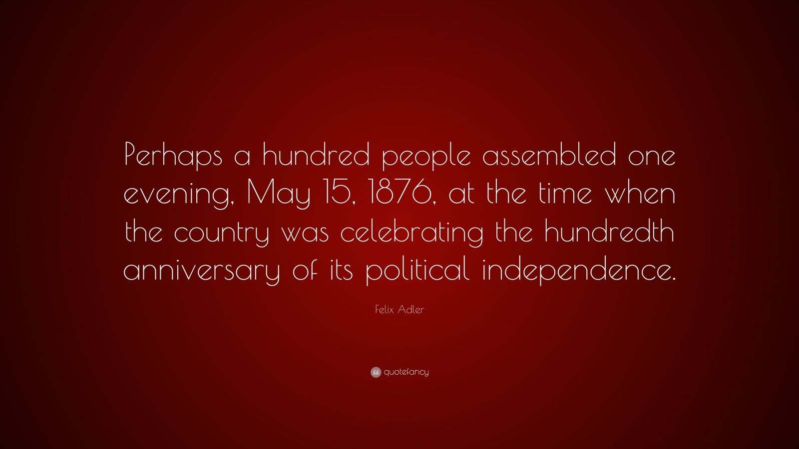 "Felix Adler Quote: ""Perhaps a hundred people assembled one evening, May 15, 1876, at the time when the country was celebrating the hundredth anniversary of its political independence."""