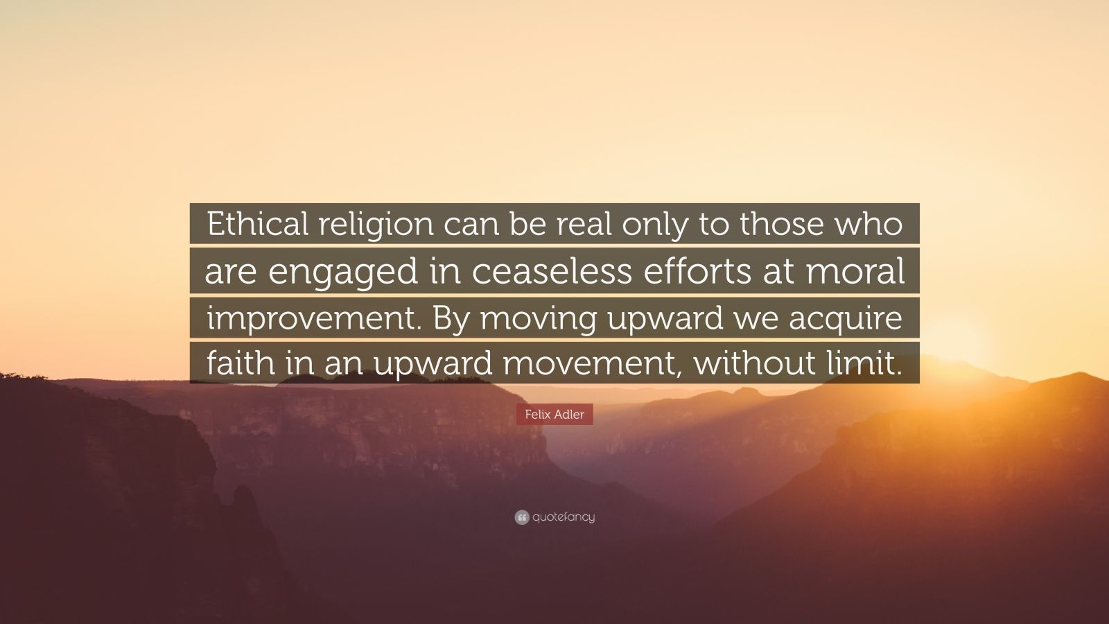 """Felix Adler Quote: """"Ethical religion can be real only to those who are engaged in ceaseless efforts at moral improvement. By moving upward we acquire faith in an upward movement, without limit."""""""