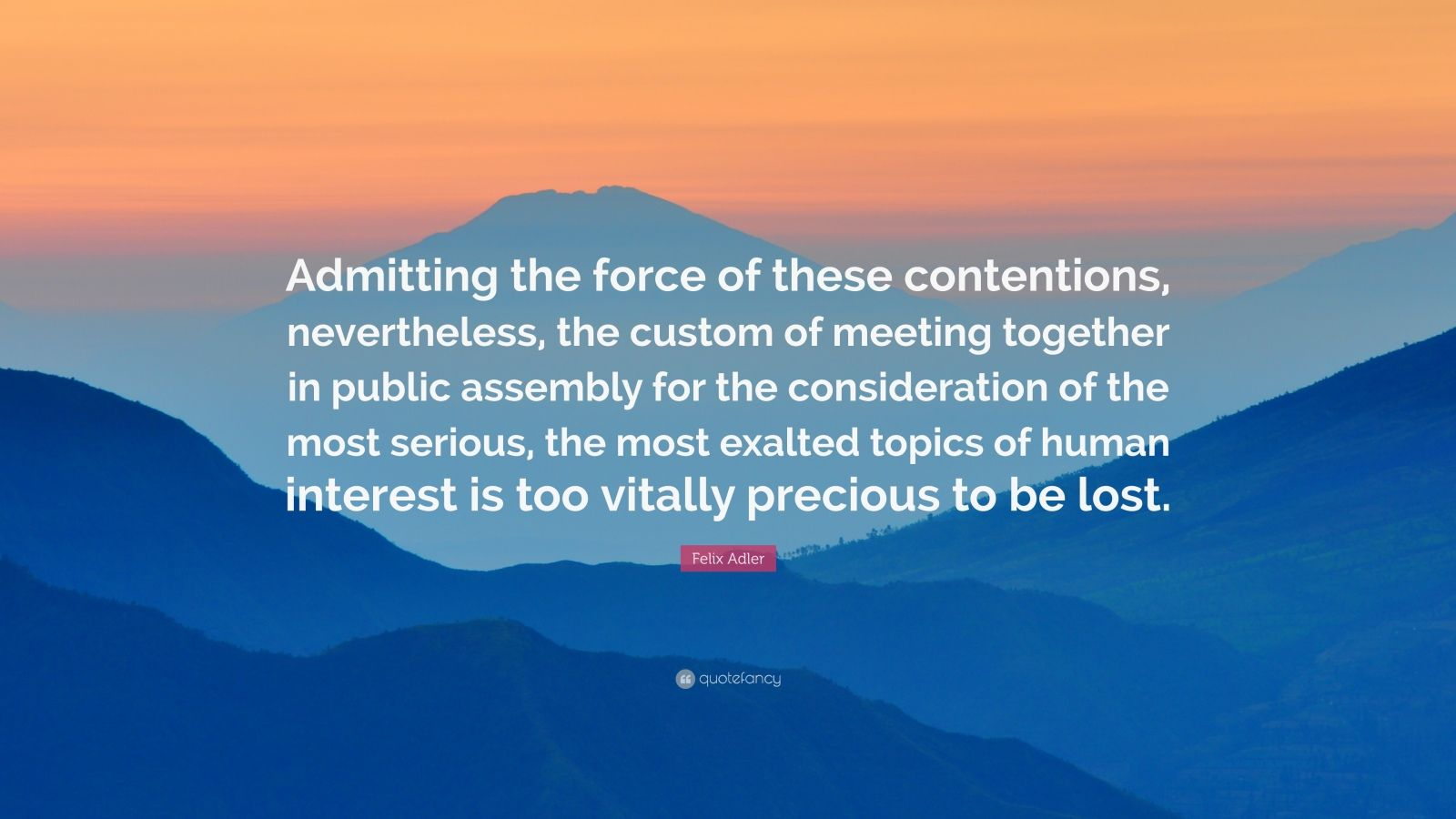 """Felix Adler Quote: """"Admitting the force of these contentions, nevertheless, the custom of meeting together in public assembly for the consideration of the most serious, the most exalted topics of human interest is too vitally precious to be lost."""""""
