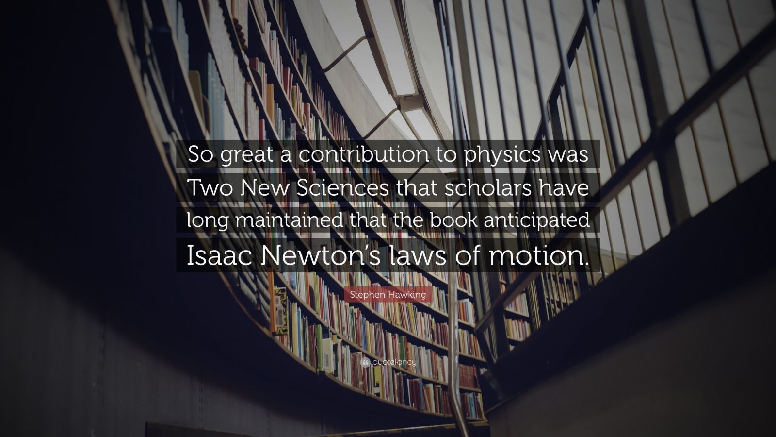 "Stephen Hawking Quote: ""So great a contribution to physics was Two New Sciences that scholars have long maintained that the book anticipated Isaac Newton's laws of motion."""