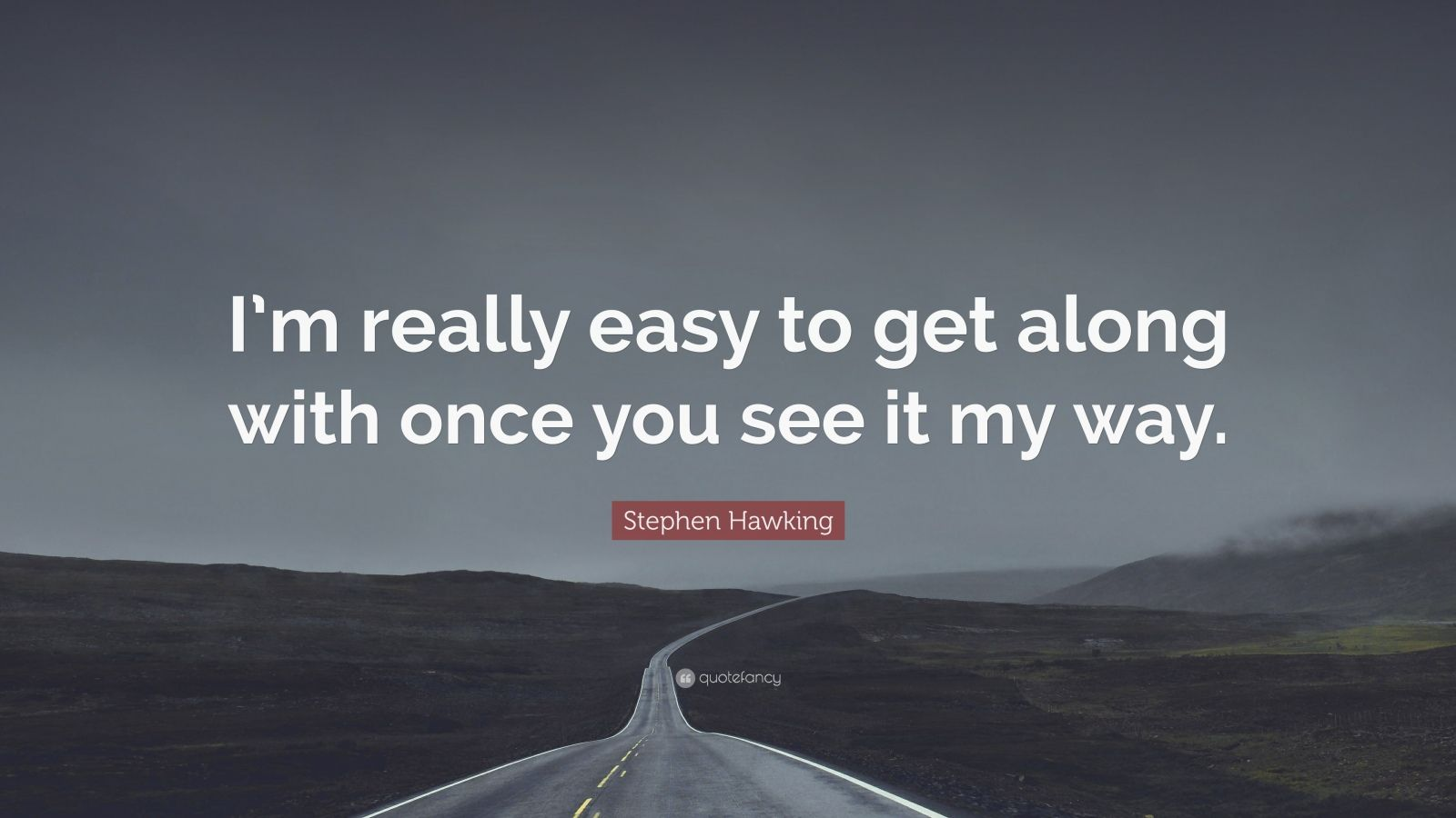 "Stephen Hawking Quote: ""I'm really easy to get along with once you see it my way."""