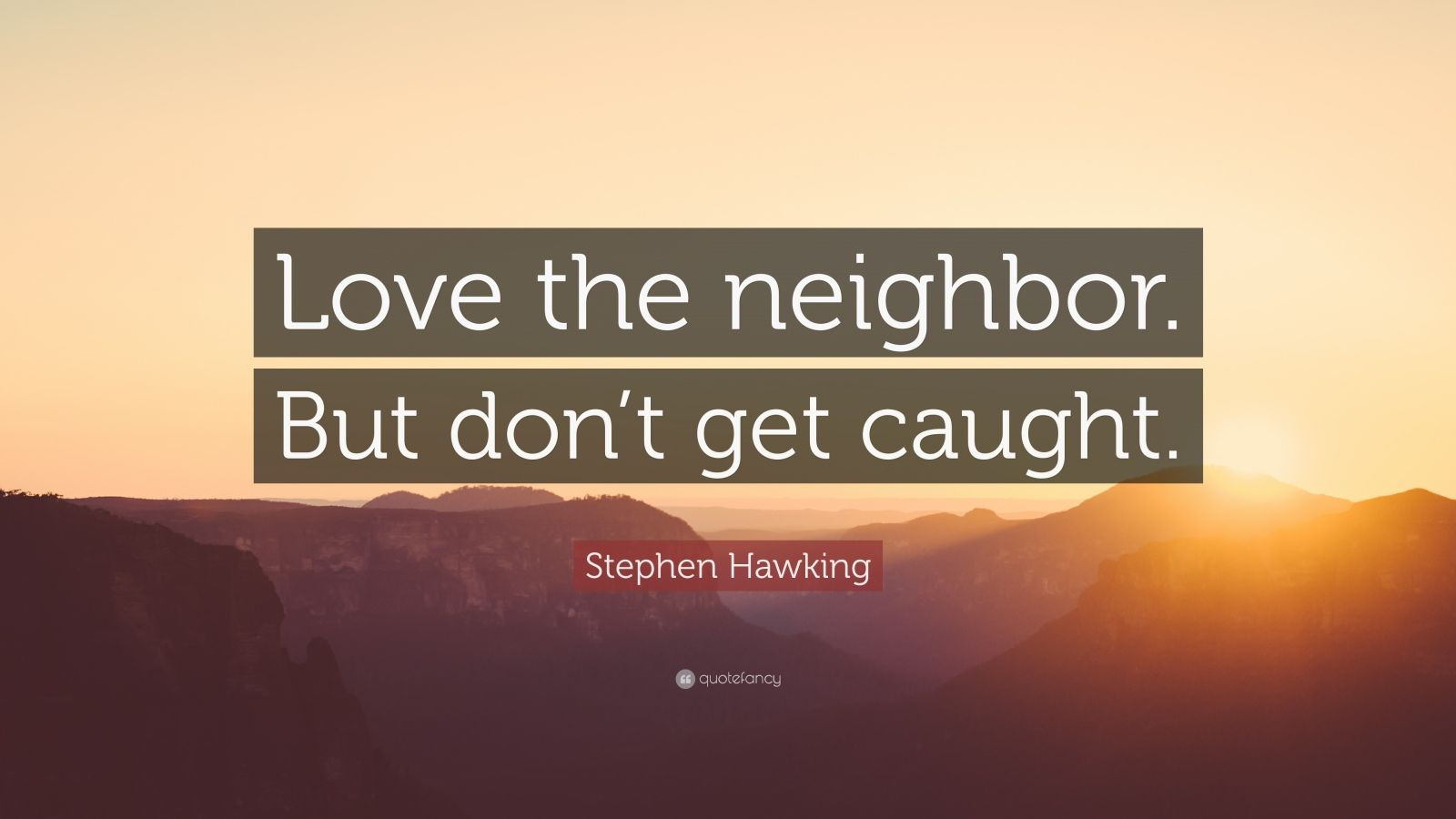 "Stephen Hawking Quote: ""Love the neighbor. But don't get caught."""
